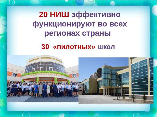 20 НИШ эффективно функционируют во всех регионах страны 30 «пилотных» школ