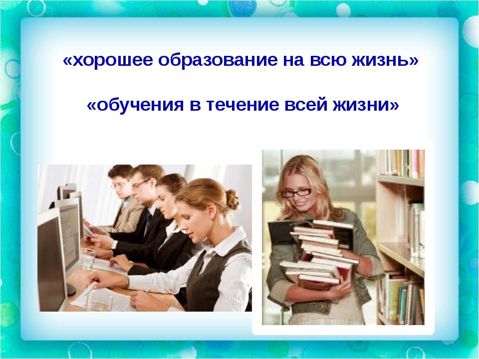 «хорошее образование на всю жизнь» «обучения в течение всей жизни»