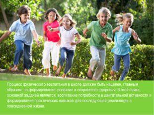 Процесс физического воспитания в школе должен быть нацелен, главным образом,
