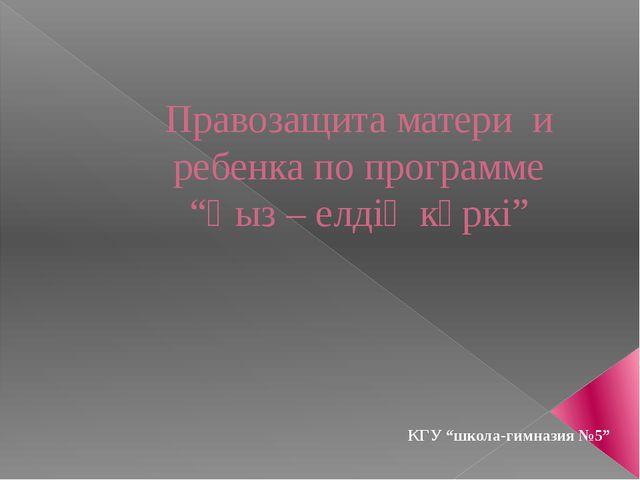 "Правозащита матери и ребенка по программе ""Қыз – елдің көркі"" КГУ ""школа-гимн..."