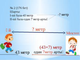 43 метр одан 7метр артық Үй Мектеп ? метр (43+7) метр № 2 (176 бет) Шарты: I-