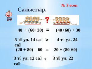 > Салыстыр. = 40 + (60+30) (40+60) + 30 5 тәул. 14 сағ 4 тәул. 24 сағ (20 + 8