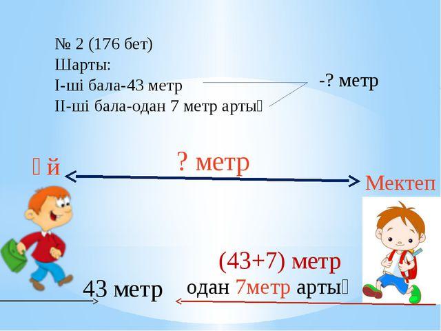 43 метр одан 7метр артық Үй Мектеп ? метр (43+7) метр № 2 (176 бет) Шарты: I-...