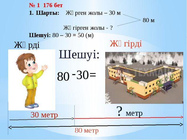 Жүгірді 80 метр 30 метр Жүрді ? метр 80 - 30 = Шешуі: № 1 176 бет Шарты: Жүрг...