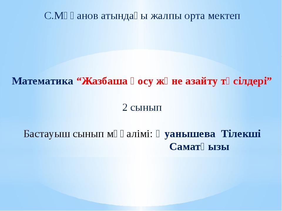 """С.Мұқанов атындағы жалпы орта мектеп Математика """"Жазбаша қосу және азайту тәс..."""
