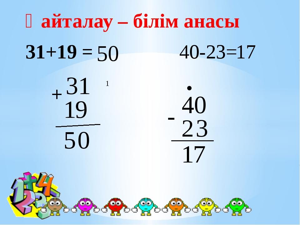 31 9 + 1 0 1 5 Қайталау – білім анасы 40 - 2 3 • 7 1 31+19 = 50 40-23= 17