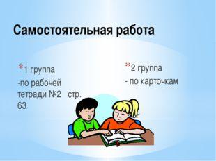 Самостоятельная работа 1 группа -по рабочей тетради №2 стр. 63 2 группа - по
