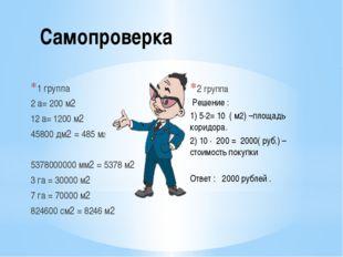 Самопроверка 1 группа 2 а= 200 м2 12 а= 1200 м2 45800 дм2 = 485 м2 5378000000