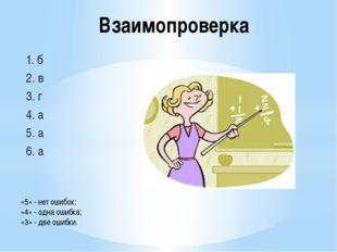 Взаимопроверка 1. б 2. в 3. г 4. а 5. а 6. а «5» - нет ошибок; «4» - одна оши