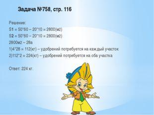 Задача №758, стр. 116 Решение: S1 = 50*60 – 20*10 = 2800(м2) S2 = 50*60 – 20*