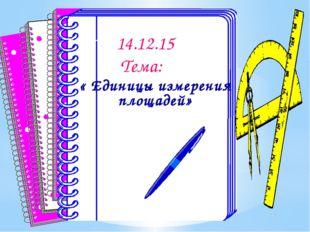 14.12.15 Тема: « Единицы измерения площадей»
