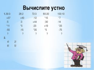 Вычислите устно 1.39:3 28:2 72:3 80:20 100:10 +37 +40 :12 *15 *7 :5 :3 +44 :3
