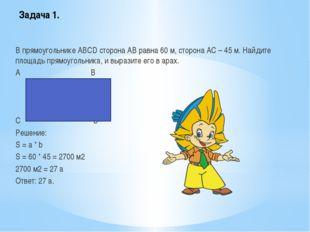 Задача 1. В прямоугольнике ABCD сторона АВ равна 60 м, сторона АС – 45 м. Най