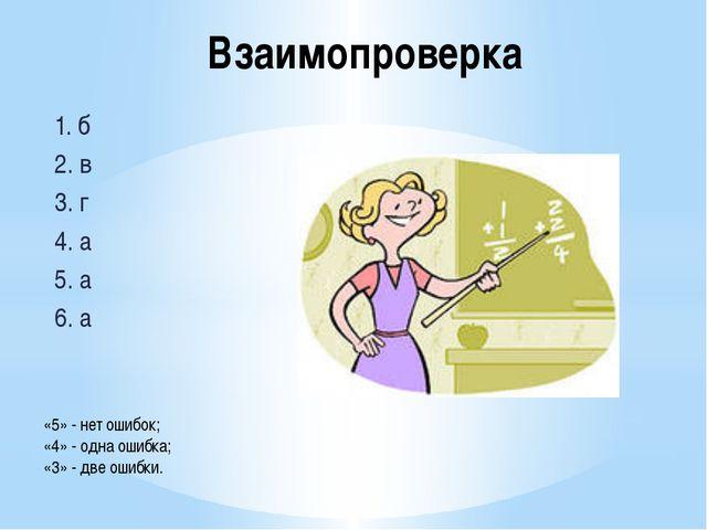 Взаимопроверка 1. б 2. в 3. г 4. а 5. а 6. а «5» - нет ошибок; «4» - одна оши...