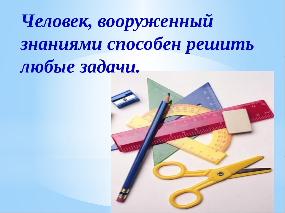 Человек, вооруженный знаниями способен решить любые задачи.
