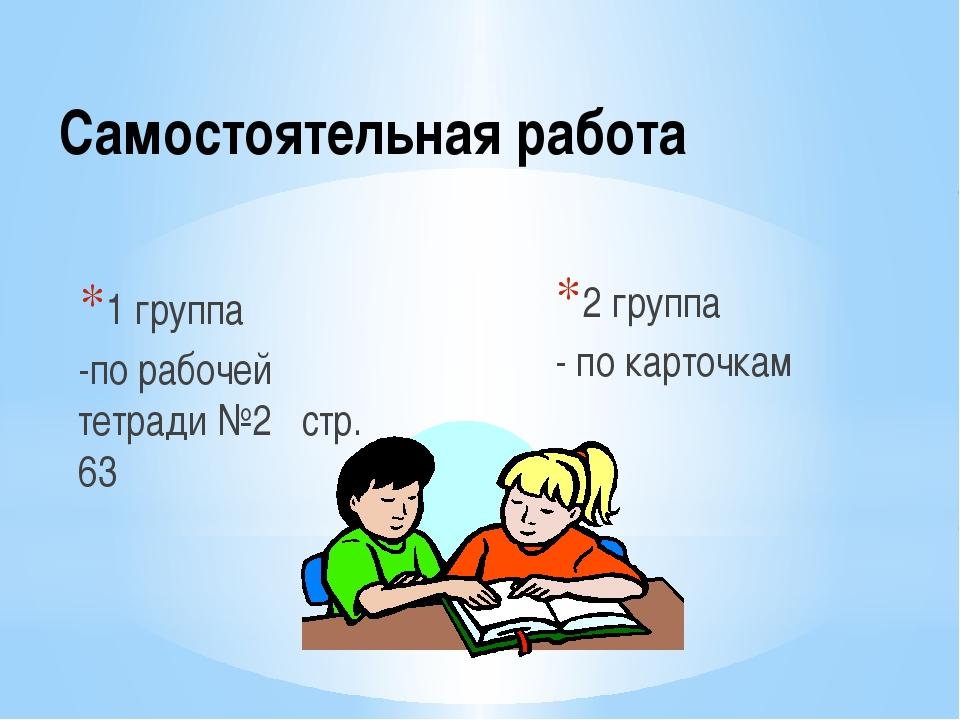 Самостоятельная работа 1 группа -по рабочей тетради №2 стр. 63 2 группа - по...