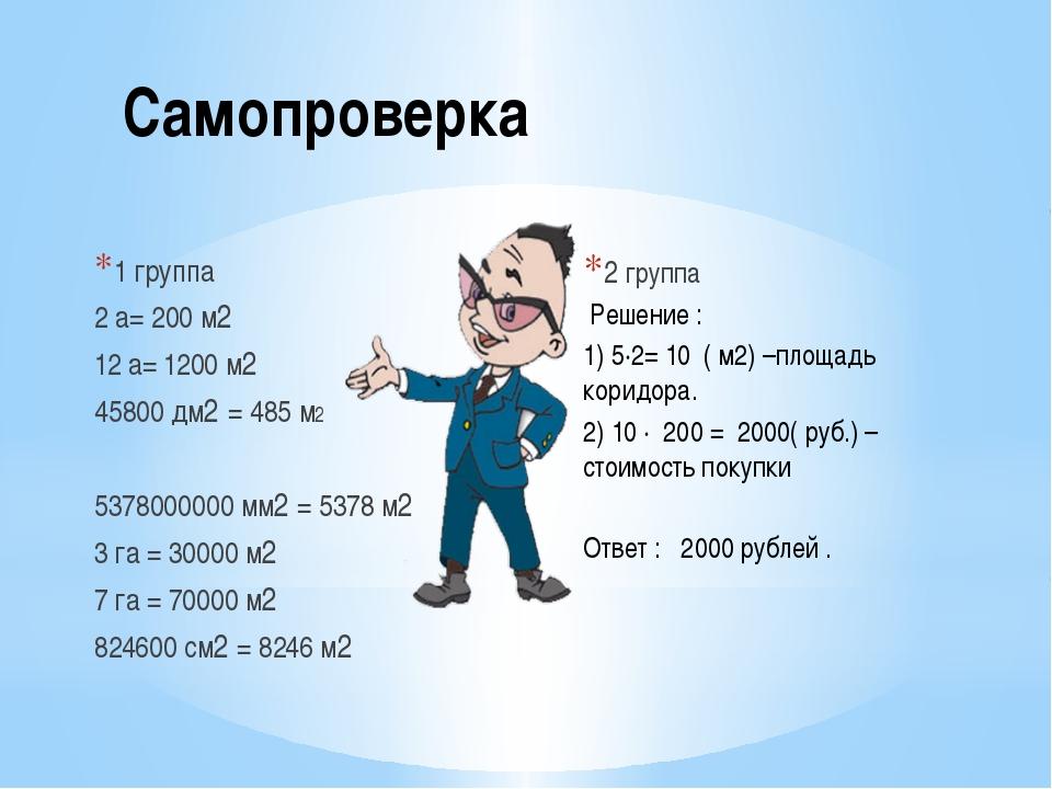 Самопроверка 1 группа 2 а= 200 м2 12 а= 1200 м2 45800 дм2 = 485 м2 5378000000...