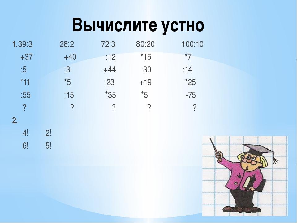 Вычислите устно 1.39:3 28:2 72:3 80:20 100:10 +37 +40 :12 *15 *7 :5 :3 +44 :3...
