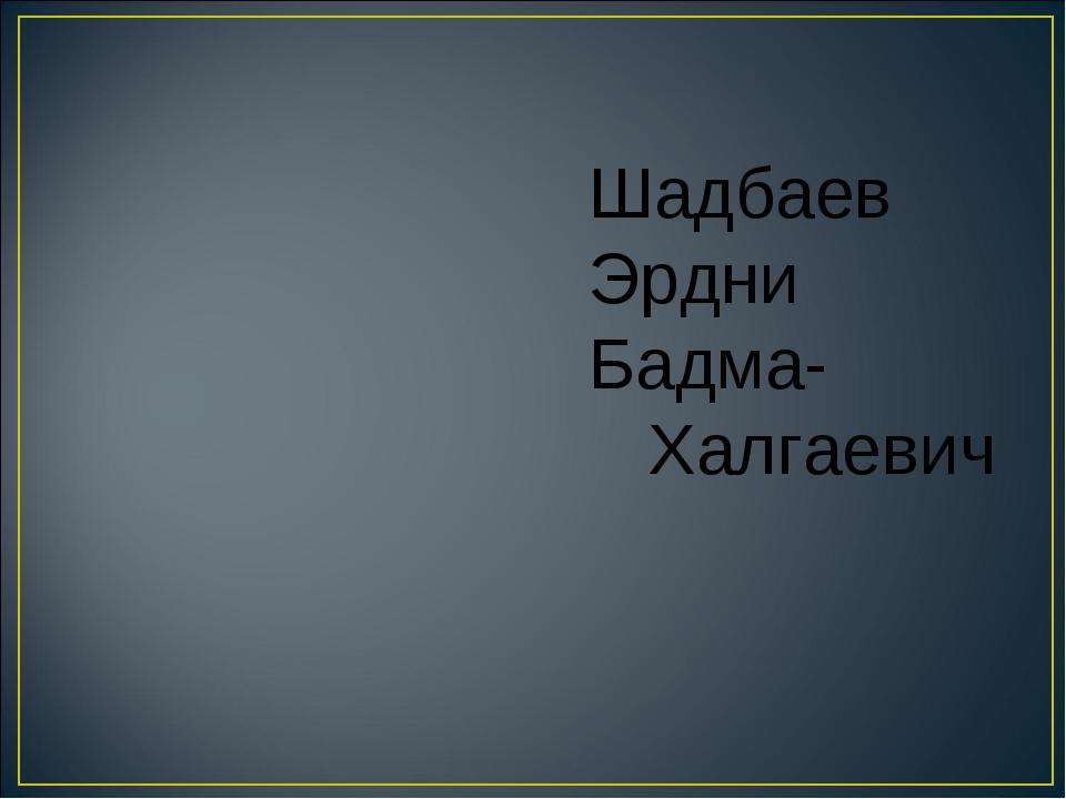 Шадбаев Эрдни Бадма- Халгаевич