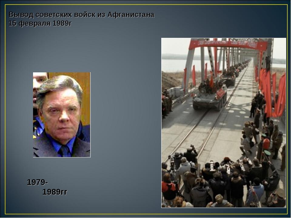 Вывод советских войск из Афганистана 15 февраля 1989г 1979- 1989гг