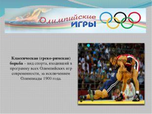 Классическая (греко-римская) борьба– вид спорта, входивший в программу всех