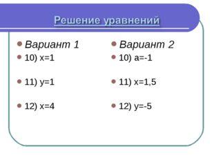 Вариант 1 10) х=1 11) у=1 12) х=4 Вариант 2 10) а=-1 11) х=1,5 12) у=-5