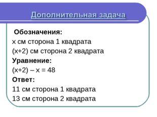 Обозначения: x см сторона 1 квадрата (x+2) см сторона 2 квадрата Уравнение: