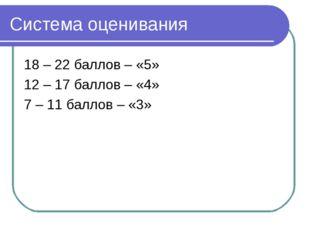 Система оценивания 18 – 22 баллов – «5» 12 – 17 баллов – «4» 7 – 11 баллов –