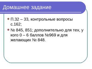 Домашнее задание П.32 – 33, контрольные вопросы с.162; № 845, 851; дополнител