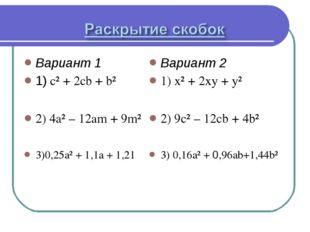 Вариант 1 1) c² + 2cb + b² 2) 4a² – 12am + 9m² 3)0,25a² + 1,1a + 1,21 Вариант