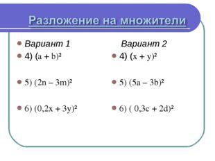 Вариант 1 4) (a + b)² 5) (2n – 3m)² 6) (0,2x + 3y)² Вариант 2 4) (x + y)² 5)