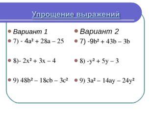 Вариант 1 7) - 4a² + 28a – 25 8)- 2x² + 3x – 4 9) 48b² – 18cb – 3c² Вариант 2