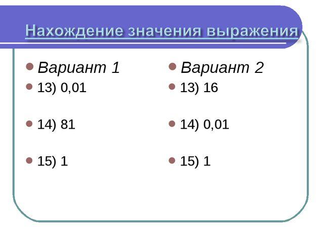 Вариант 1 13) 0,01 14) 81 15) 1 Вариант 2 13) 16 14) 0,01 15) 1
