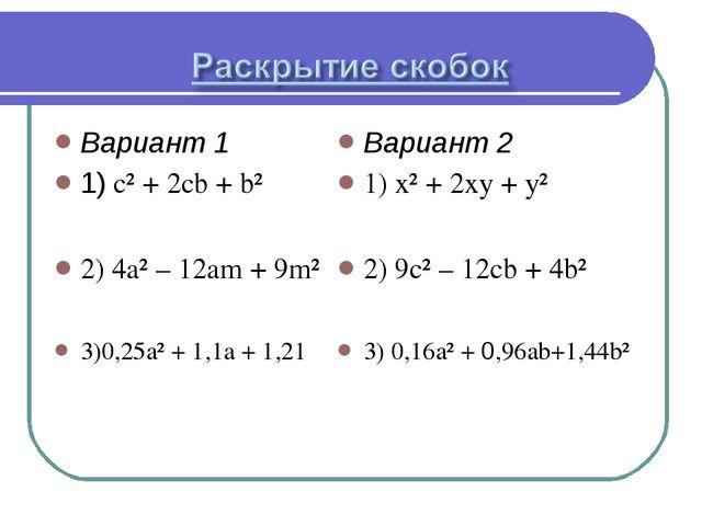 Вариант 1 1) c² + 2cb + b² 2) 4a² – 12am + 9m² 3)0,25a² + 1,1a + 1,21 Вариант...