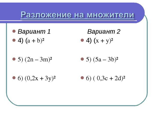 Вариант 1 4) (a + b)² 5) (2n – 3m)² 6) (0,2x + 3y)² Вариант 2 4) (x + y)² 5)...