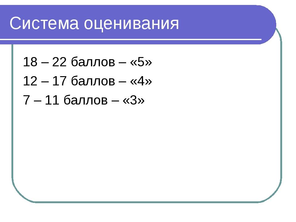 Система оценивания 18 – 22 баллов – «5» 12 – 17 баллов – «4» 7 – 11 баллов –...