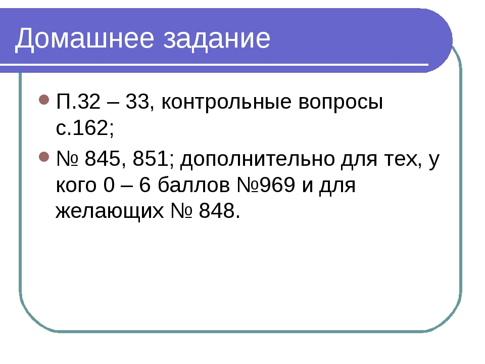 Домашнее задание П.32 – 33, контрольные вопросы с.162; № 845, 851; дополнител...