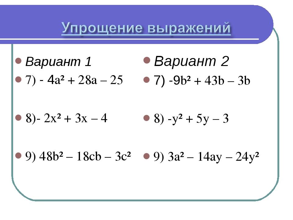 Вариант 1 7) - 4a² + 28a – 25 8)- 2x² + 3x – 4 9) 48b² – 18cb – 3c² Вариант 2...