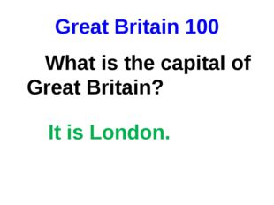 Great Britain 100 What is the capital of Great Britain? It is London.