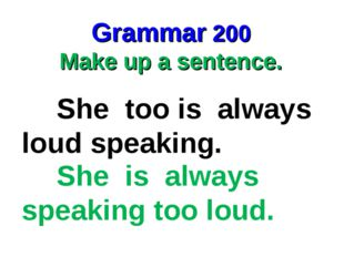 Grammar 200 Make up a sentence. She too is always loud speaking. She is alway