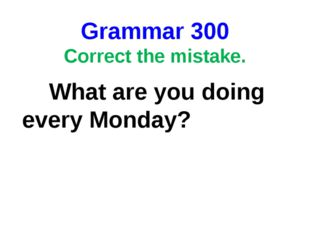 Grammar 300 Correct the mistake. What are you doing every Monday?