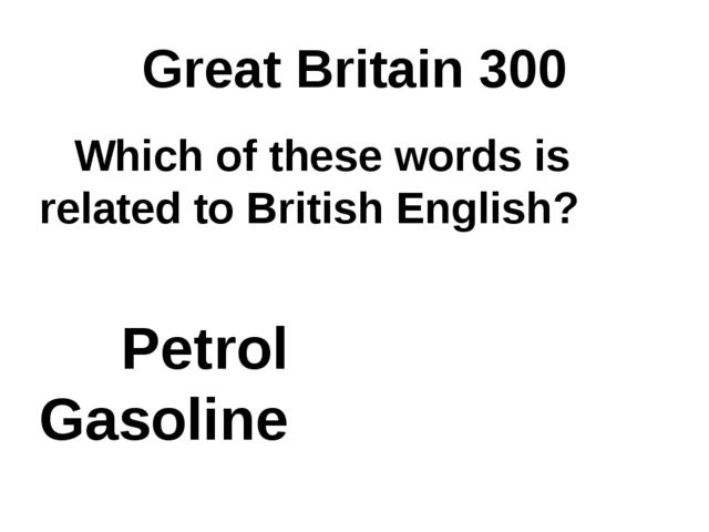 Great Britain 300 Which of these words is related to British English? Petrol...