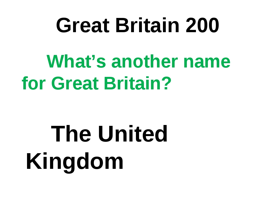 Great Britain 200 What's another name for Great Britain? The United Kingdom