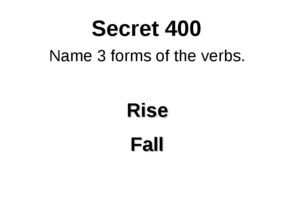 Secret 400 Name 3 forms of the verbs. Rise Fall