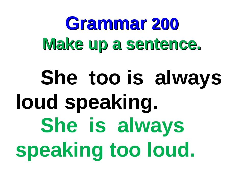 Grammar 200 Make up a sentence. She too is always loud speaking. She is alway...