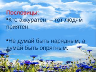Пословицы: Кто аккуратен, – тот людям приятен. Не думай быть нарядным, а дума