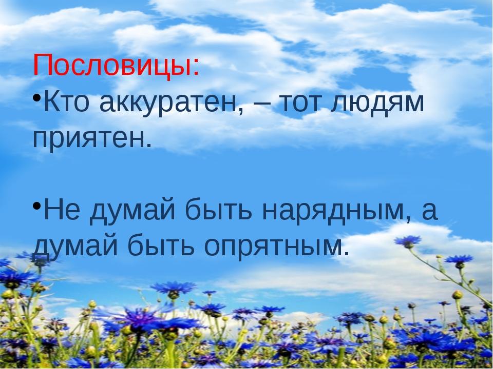 Пословицы: Кто аккуратен, – тот людям приятен. Не думай быть нарядным, а дума...