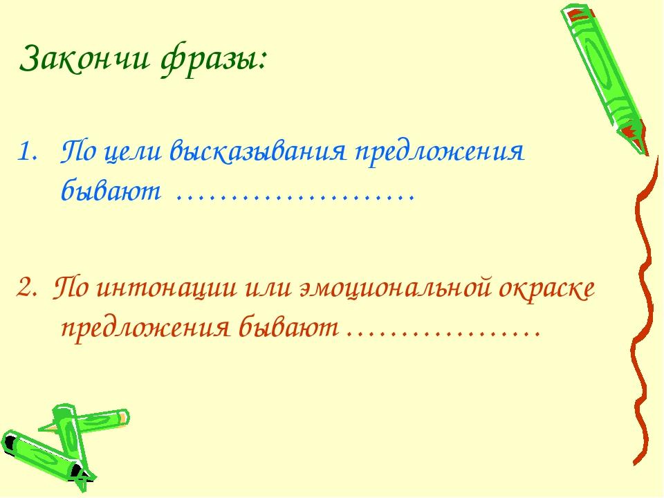 Закончи фразы: По цели высказывания предложения бывают …………………. 2. По интонац...