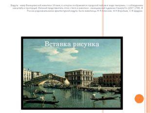 Ведута - жанр Венецианской живописи 18 века, в котором изображается городско