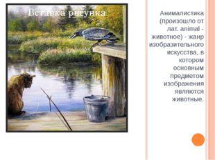 Анималистика (произошло от лат. animal - животное) - жанр изобразительного ис